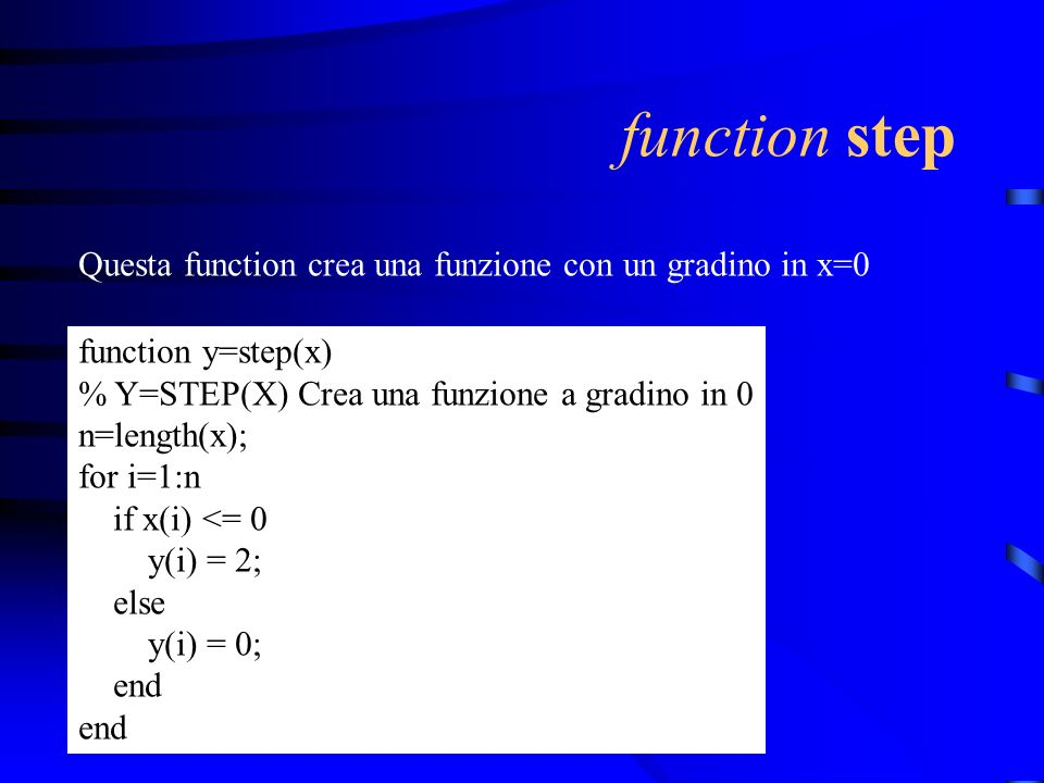 function step Questa function crea una funzione con un gradino in x=0 function y=step(x) % Y=STEP(X) Crea una funzione a gradino in 0 n=length(x); for i=1:n if x(i) <= 0 y(i) = 2; else y(i) = 0; end