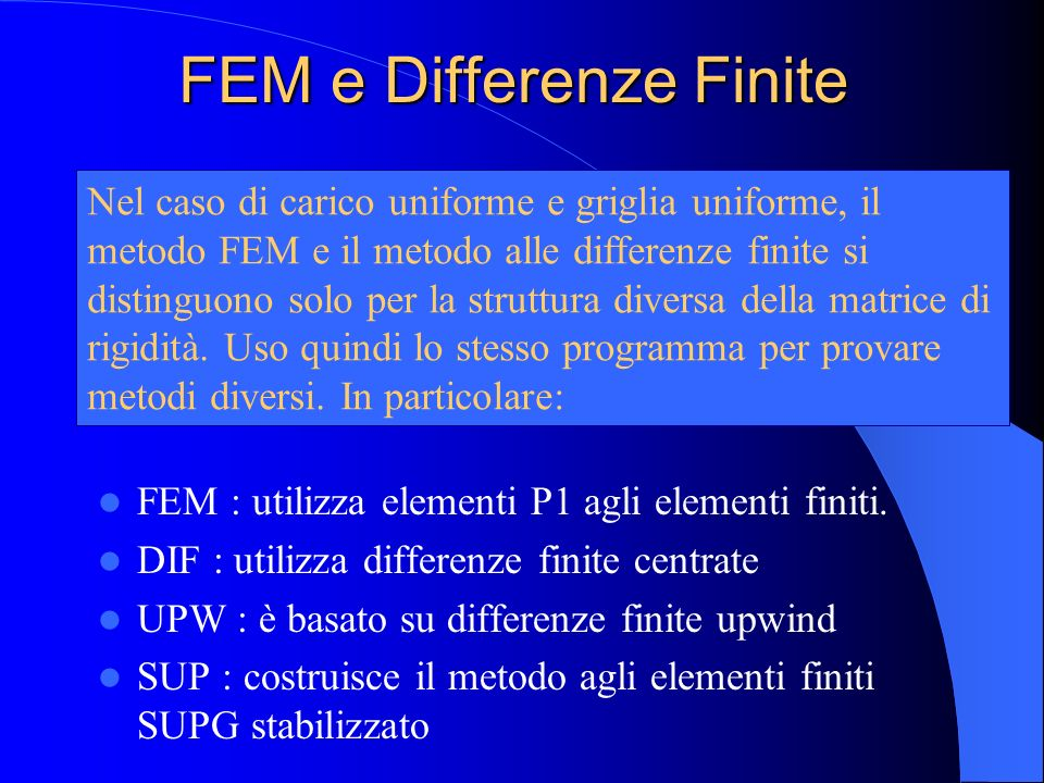 FEM e Differenze Finite FEM : utilizza elementi P1 agli elementi finiti. DIF : utilizza differenze finite centrate UPW : è basato su differenze finite