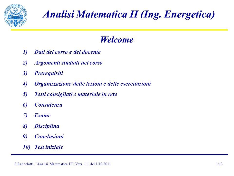 S.Lancelotti, Analisi Matematica II, Vers. 1.1 del 1/10/2011 Analisi Matematica II (Ing. Energetica) 1/13 Welcome 1)Dati del corso e del docente 2)Arg