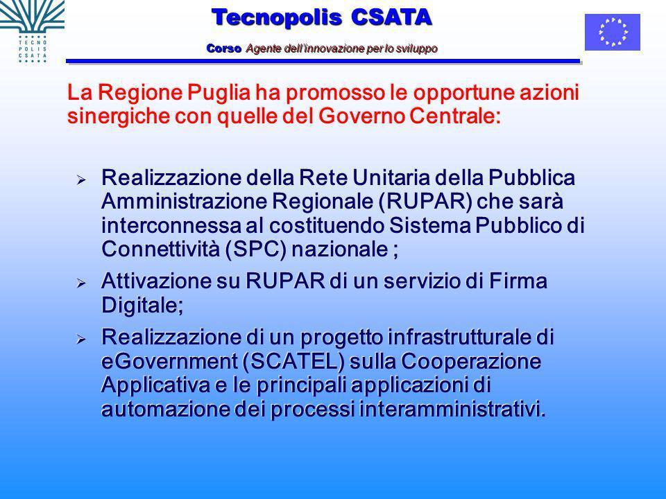 Tecnopolis CSATA Corso Agente dellinnovazione per lo sviluppo La Regione Puglia ha promosso le opportune azioni sinergiche con quelle del Governo Centrale: Realizzazione della Rete Unitaria della Pubblica Amministrazione Regionale (RUPAR) che sarà interconnessa al costituendo Sistema Pubblico di Connettività (SPC) nazionale ; Attivazione su RUPAR di un servizio di Firma Digitale; Realizzazione di un progetto infrastrutturale di eGovernment (SCATEL) sulla Cooperazione Applicativa e le principali applicazioni di automazione dei processi interamministrativi.