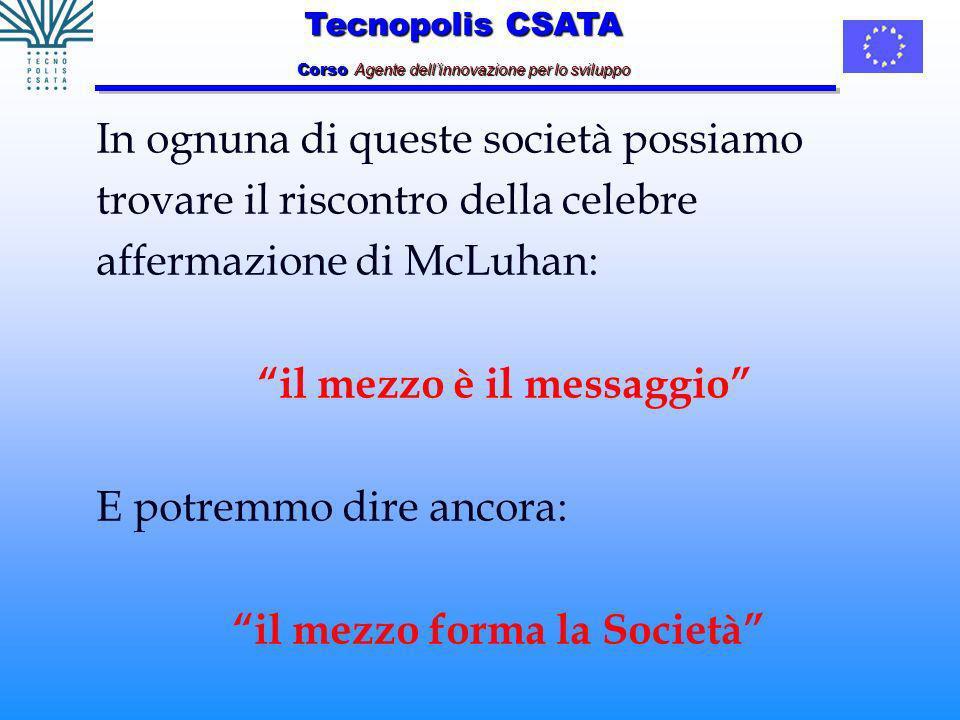 Tecnopolis CSATA Corso Agente dellinnovazione per lo sviluppo In ognuna di queste società possiamo trovare il riscontro della celebre affermazione di McLuhan: il mezzo è il messaggio E potremmo dire ancora: il mezzo forma la Società