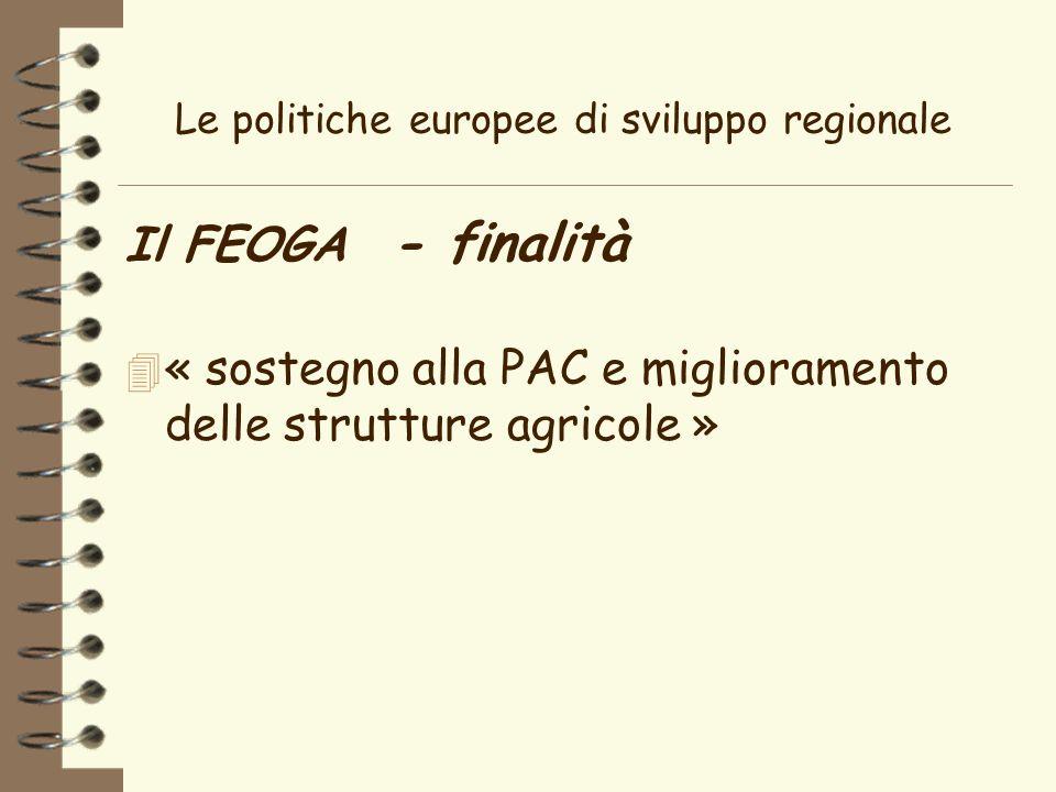 Le politiche europee di sviluppo regionale Il FEOGA - finalità 4 « sostegno alla PAC e miglioramento delle strutture agricole »