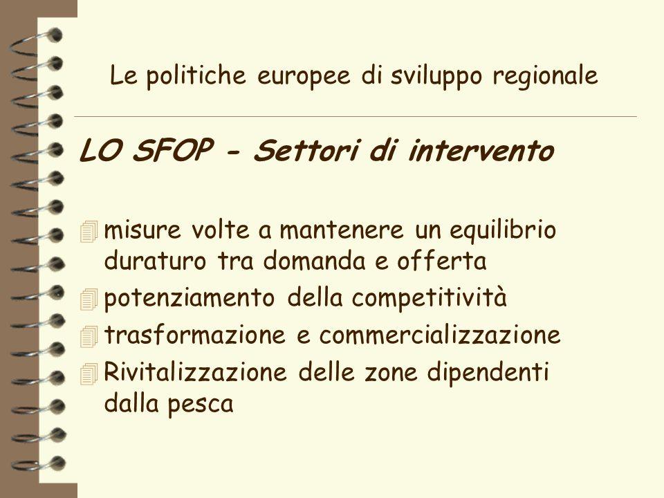 Le politiche europee di sviluppo regionale LO SFOP - Settori di intervento 4 misure volte a mantenere un equilibrio duraturo tra domanda e offerta 4 potenziamento della competitività 4 trasformazione e commercializzazione 4 Rivitalizzazione delle zone dipendenti dalla pesca