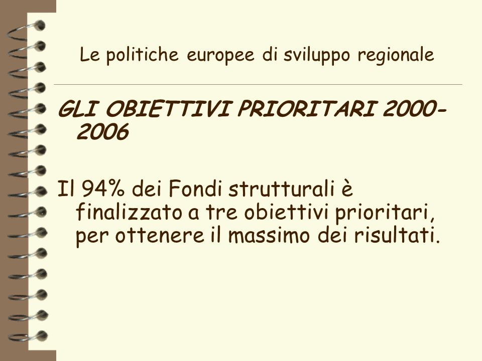 Le politiche europee di sviluppo regionale GLI OBIETTIVI PRIORITARI 2000- 2006 Il 94% dei Fondi strutturali è finalizzato a tre obiettivi prioritari, per ottenere il massimo dei risultati.