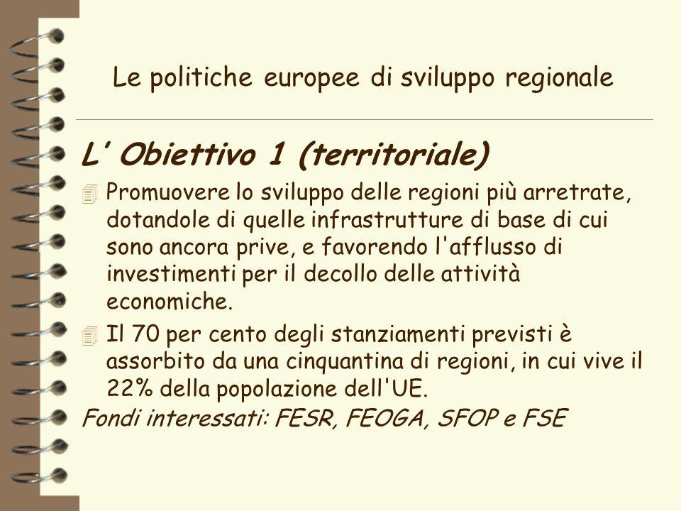 Le politiche europee di sviluppo regionale L Obiettivo 1 (territoriale) 4 Promuovere lo sviluppo delle regioni più arretrate, dotandole di quelle infrastrutture di base di cui sono ancora prive, e favorendo l afflusso di investimenti per il decollo delle attività economiche.