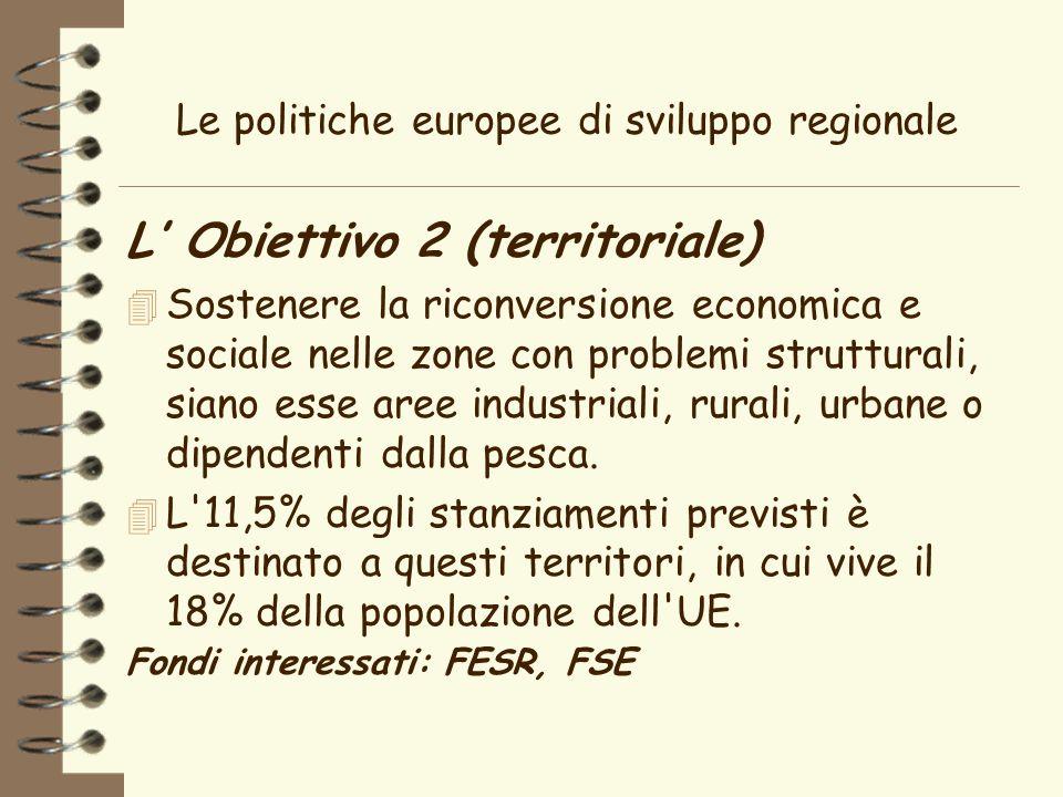 Le politiche europee di sviluppo regionale L Obiettivo 2 (territoriale) 4 Sostenere la riconversione economica e sociale nelle zone con problemi strutturali, siano esse aree industriali, rurali, urbane o dipendenti dalla pesca.