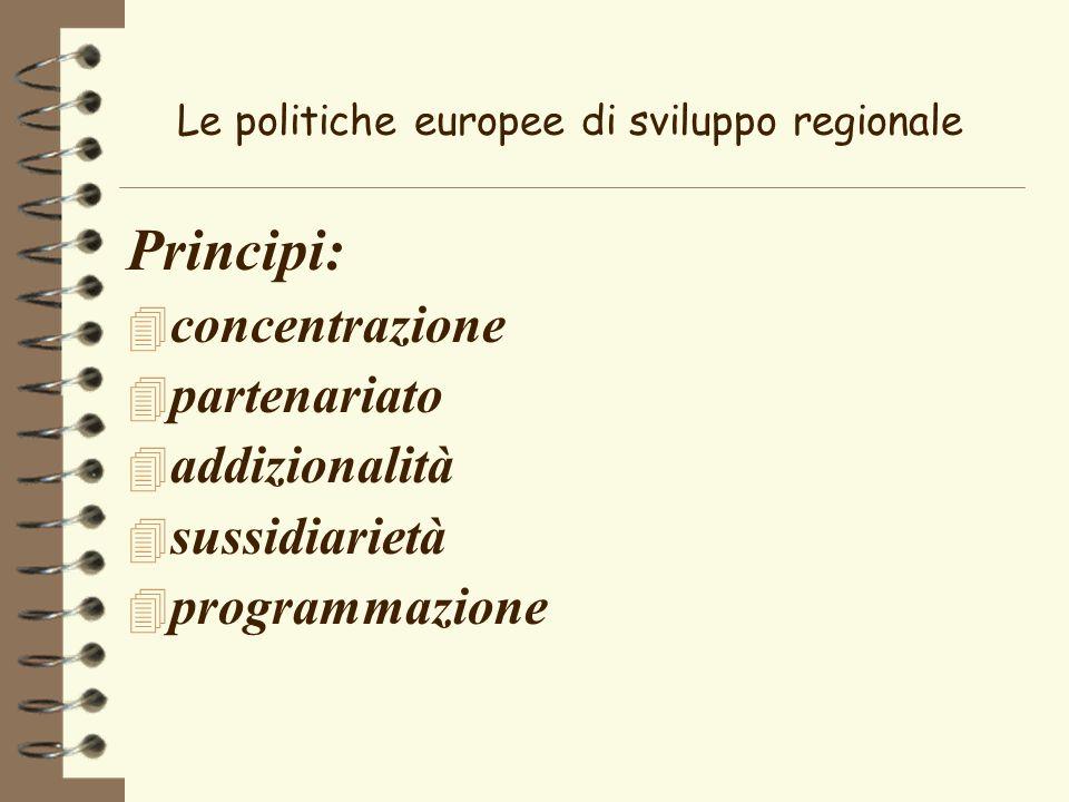 Le politiche europee di sviluppo regionale Principi: 4 concentrazione 4 partenariato 4 addizionalità 4 sussidiarietà 4 programmazione