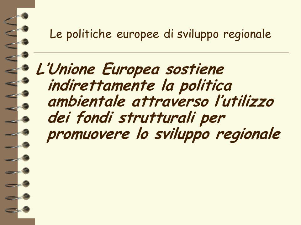 Le politiche europee di sviluppo regionale LUnione Europea sostiene indirettamente la politica ambientale attraverso lutilizzo dei fondi strutturali per promuovere lo sviluppo regionale