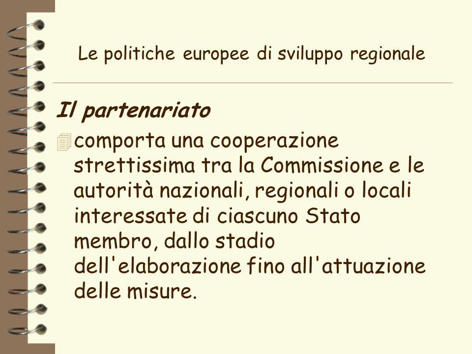 Le politiche europee di sviluppo regionale Il partenariato 4 comporta una cooperazione strettissima tra la Commissione e le autorità nazionali, regionali o locali interessate di ciascuno Stato membro, dallo stadio dell elaborazione fino all attuazione delle misure.