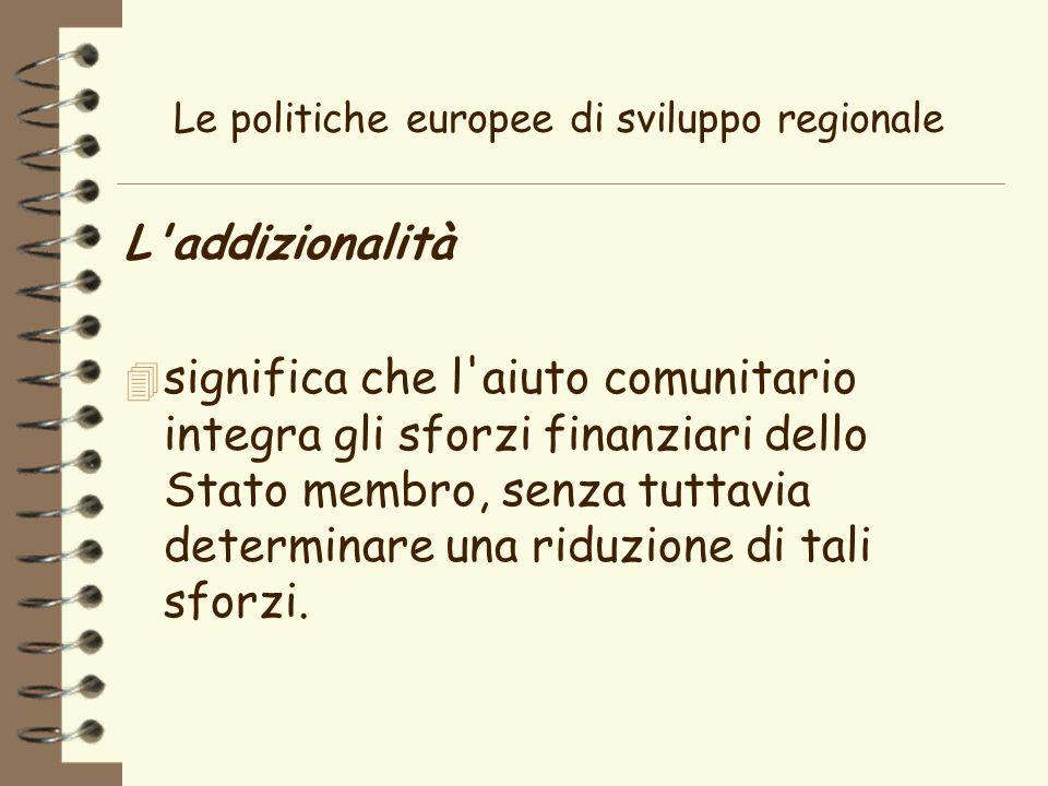 Le politiche europee di sviluppo regionale L addizionalità 4 significa che l aiuto comunitario integra gli sforzi finanziari dello Stato membro, senza tuttavia determinare una riduzione di tali sforzi.