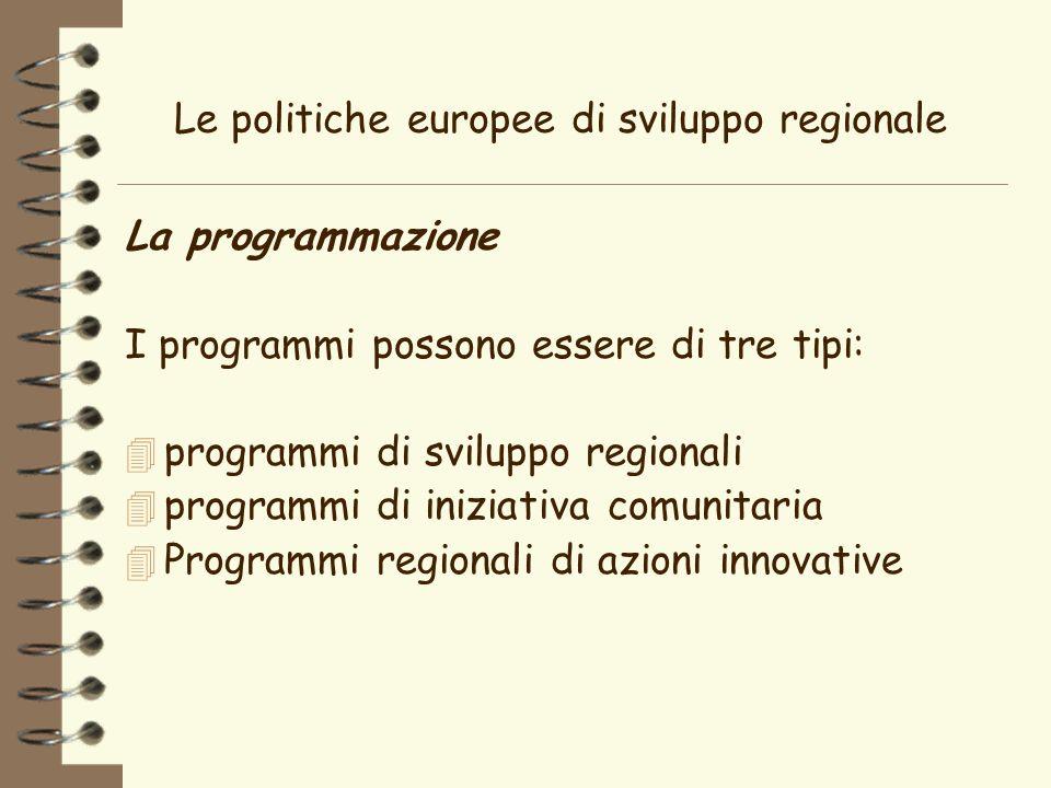 Le politiche europee di sviluppo regionale La programmazione I programmi possono essere di tre tipi: 4 programmi di sviluppo regionali 4 programmi di iniziativa comunitaria Programmi regionali di azioni innovative