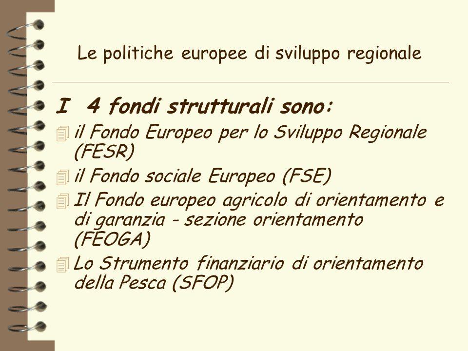 Le politiche europee di sviluppo regionale I 4 fondi strutturali sono: 4 il Fondo Europeo per lo Sviluppo Regionale (FESR) 4 il Fondo sociale Europeo (FSE) 4 Il Fondo europeo agricolo di orientamento e di garanzia - sezione orientamento (FEOGA) 4 Lo Strumento finanziario di orientamento della Pesca (SFOP)