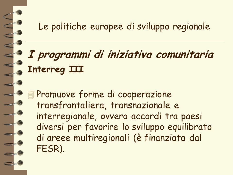 Le politiche europee di sviluppo regionale I programmi di iniziativa comunitaria Interreg III 4 Promuove forme di cooperazione transfrontaliera, transnazionale e interregionale, ovvero accordi tra paesi diversi per favorire lo sviluppo equilibrato di areee multiregionali (è finanziata dal FESR).