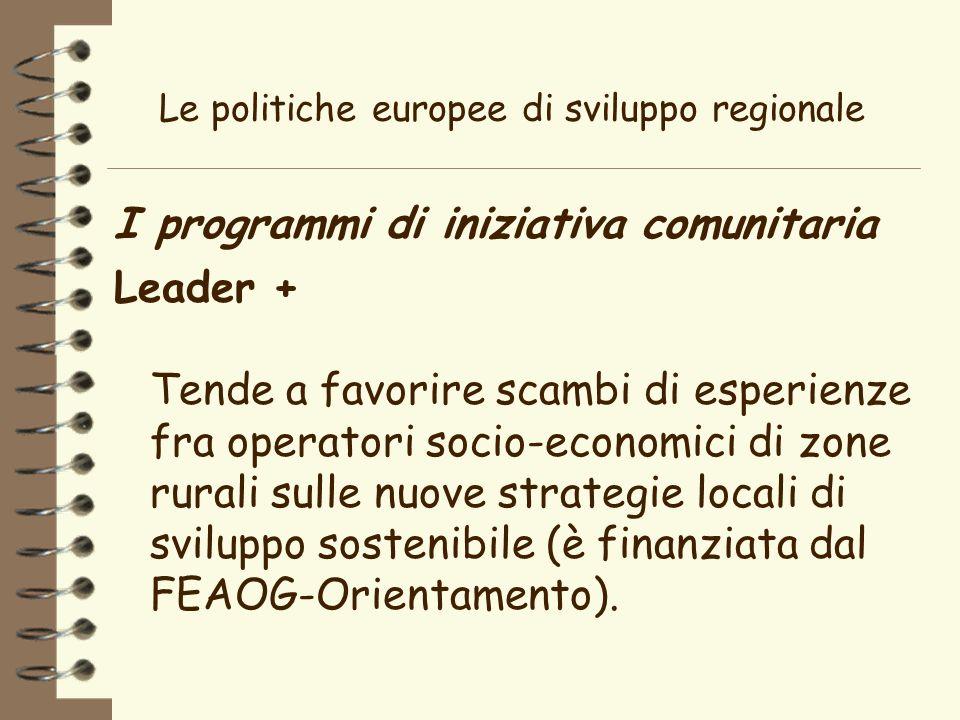 Le politiche europee di sviluppo regionale I programmi di iniziativa comunitaria Leader + Tende a favorire scambi di esperienze fra operatori socio-economici di zone rurali sulle nuove strategie locali di sviluppo sostenibile (è finanziata dal FEAOG-Orientamento).