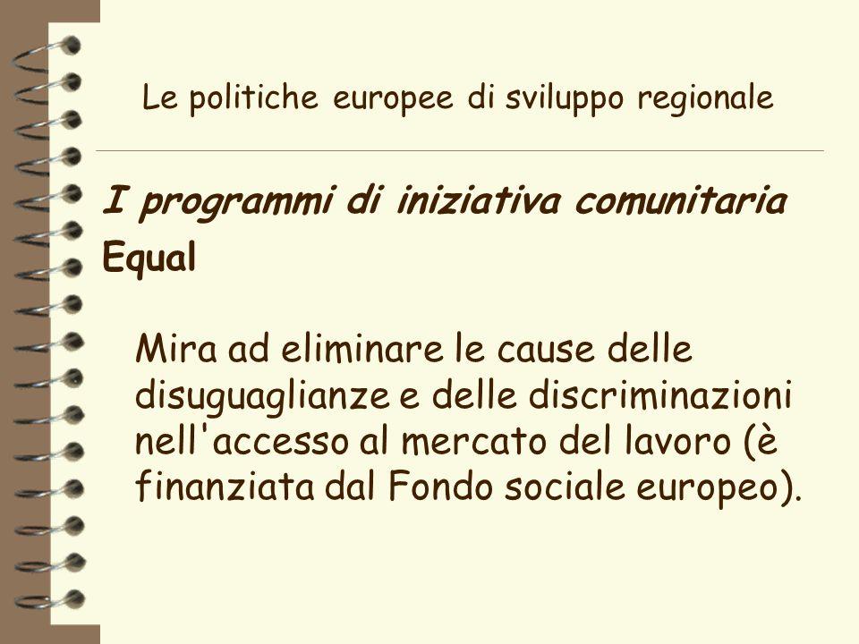 Le politiche europee di sviluppo regionale I programmi di iniziativa comunitaria Equal Mira ad eliminare le cause delle disuguaglianze e delle discriminazioni nell accesso al mercato del lavoro (è finanziata dal Fondo sociale europeo).