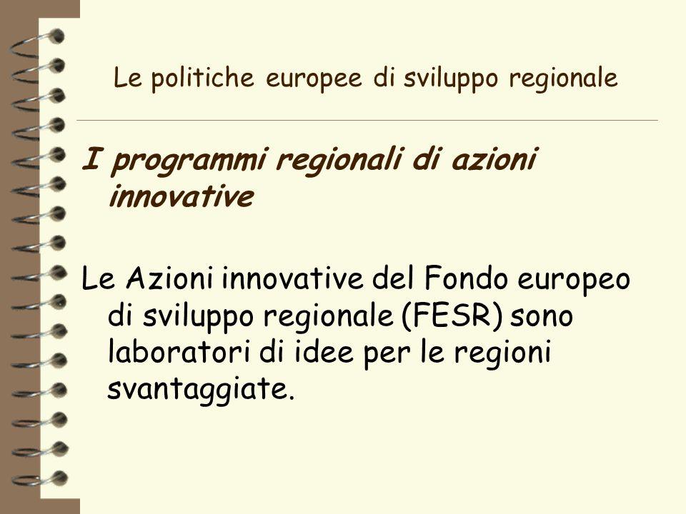 Le politiche europee di sviluppo regionale I programmi regionali di azioni innovative Le Azioni innovative del Fondo europeo di sviluppo regionale (FESR) sono laboratori di idee per le regioni svantaggiate.