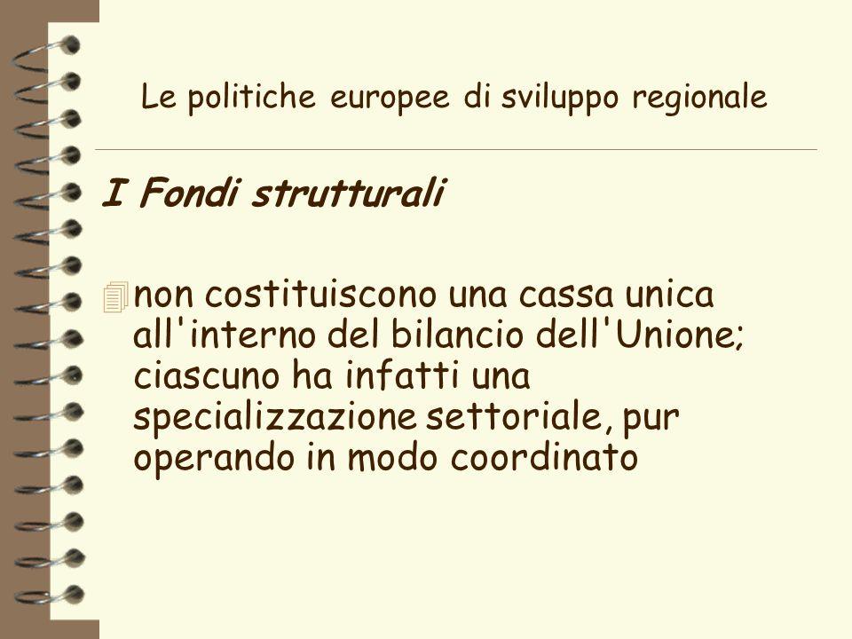 Le politiche europee di sviluppo regionale I Fondi strutturali 4 non costituiscono una cassa unica all interno del bilancio dell Unione; ciascuno ha infatti una specializzazione settoriale, pur operando in modo coordinato