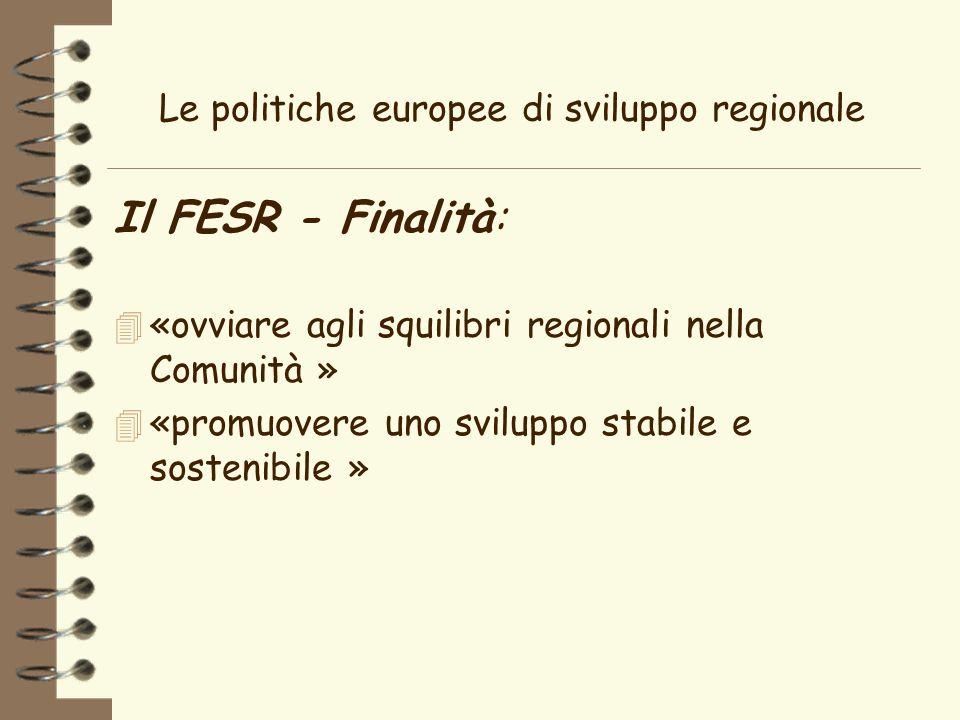 Le politiche europee di sviluppo regionale Il FESR - Finalità: 4 «ovviare agli squilibri regionali nella Comunità » 4 «promuovere uno sviluppo stabile e sostenibile »