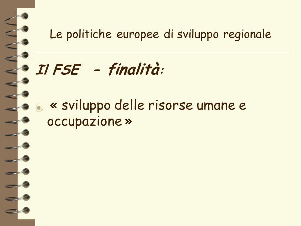 Le politiche europee di sviluppo regionale Il FSE - finalità : 4 « sviluppo delle risorse umane e occupazione »