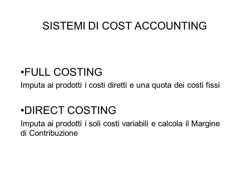 SISTEMI DI COST ACCOUNTING FULL COSTING Imputa ai prodotti i costi diretti e una quota dei costi fissi DIRECT COSTING Imputa ai prodotti i soli costi