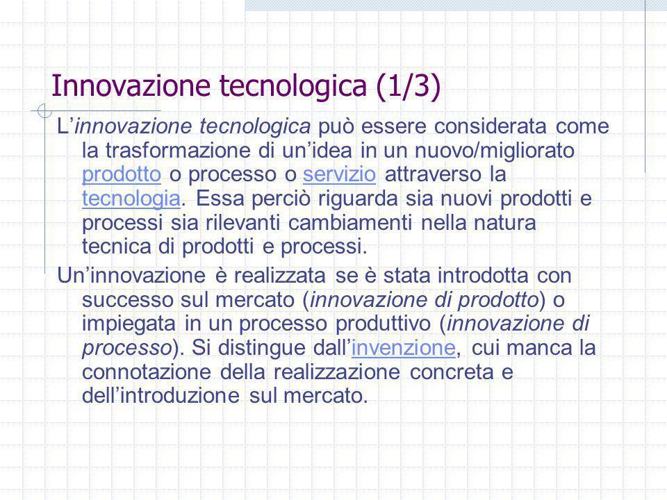 Innovazione tecnologica (1/3) Linnovazione tecnologica può essere considerata come la trasformazione di unidea in un nuovo/migliorato prodotto o processo o servizio attraverso la tecnologia.