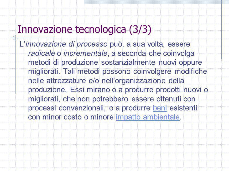 Innovazione tecnologica (3/3) Linnovazione di processo può, a sua volta, essere radicale o incrementale, a seconda che coinvolga metodi di produzione sostanzialmente nuovi oppure migliorati.