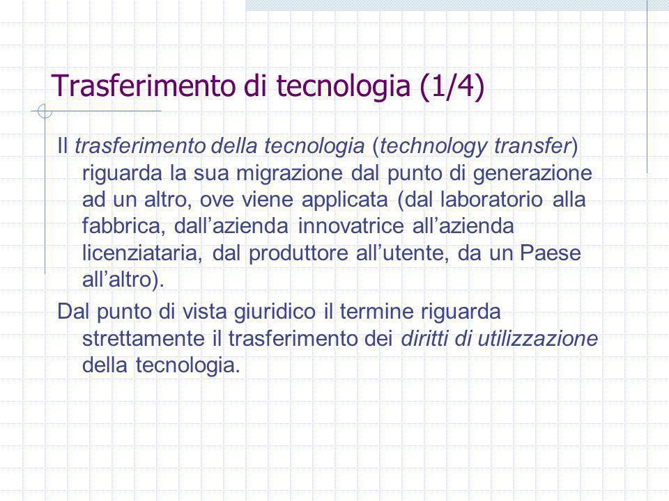 Trasferimento di tecnologia (1/4) Il trasferimento della tecnologia (technology transfer) riguarda la sua migrazione dal punto di generazione ad un altro, ove viene applicata (dal laboratorio alla fabbrica, dallazienda innovatrice allazienda licenziataria, dal produttore allutente, da un Paese allaltro).