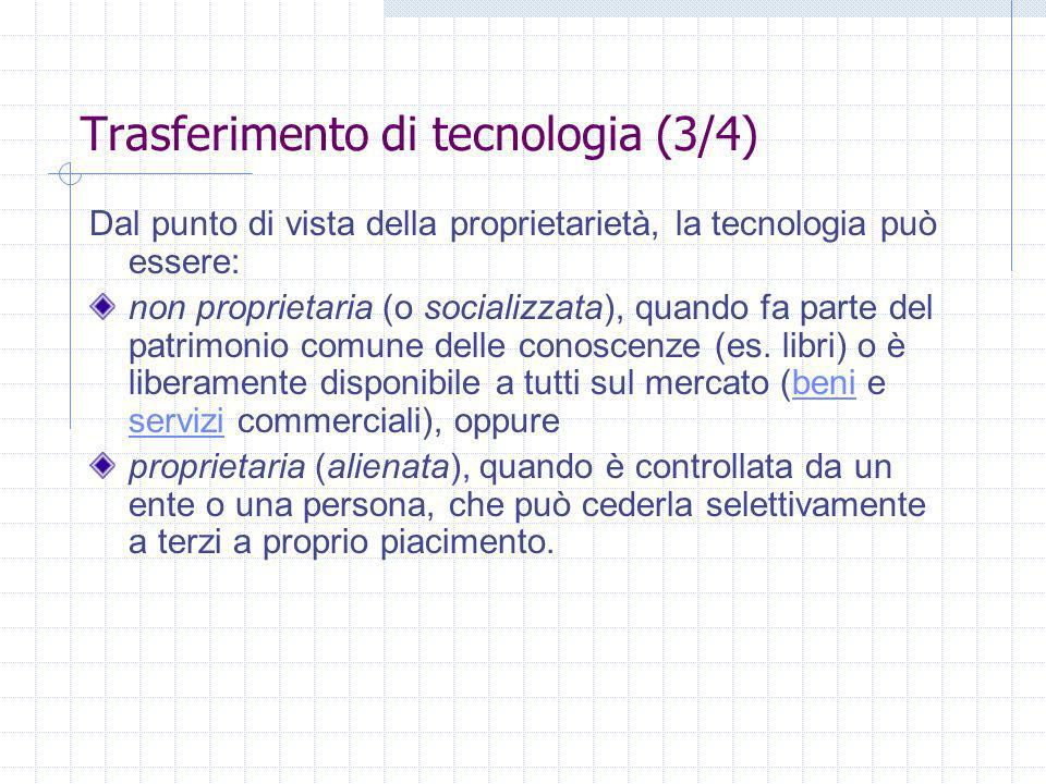 Trasferimento di tecnologia (3/4) Dal punto di vista della proprietarietà, la tecnologia può essere: non proprietaria (o socializzata), quando fa parte del patrimonio comune delle conoscenze (es.