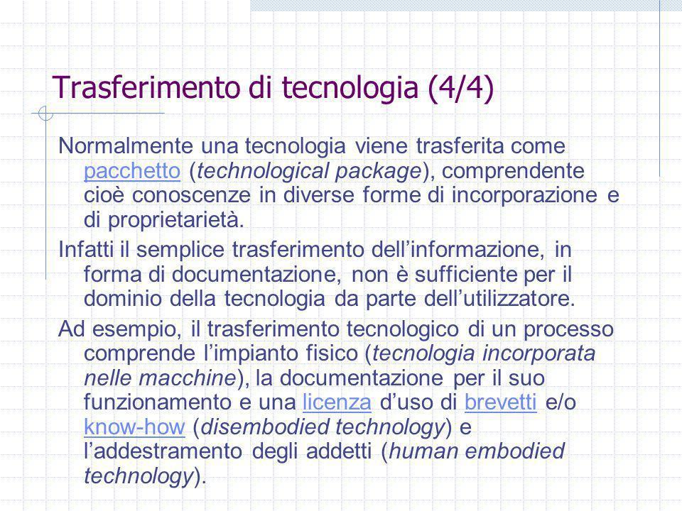 Trasferimento di tecnologia (4/4) Normalmente una tecnologia viene trasferita come pacchetto (technological package), comprendente cioè conoscenze in diverse forme di incorporazione e di proprietarietà.