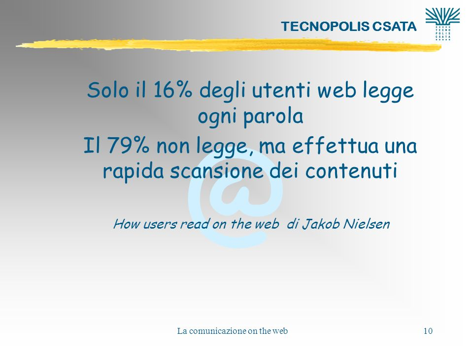 @ TECNOPOLIS CSATA La comunicazione on the web10 Solo il 16% degli utenti web legge ogni parola Il 79% non legge, ma effettua una rapida scansione dei contenuti How users read on the web di Jakob Nielsen