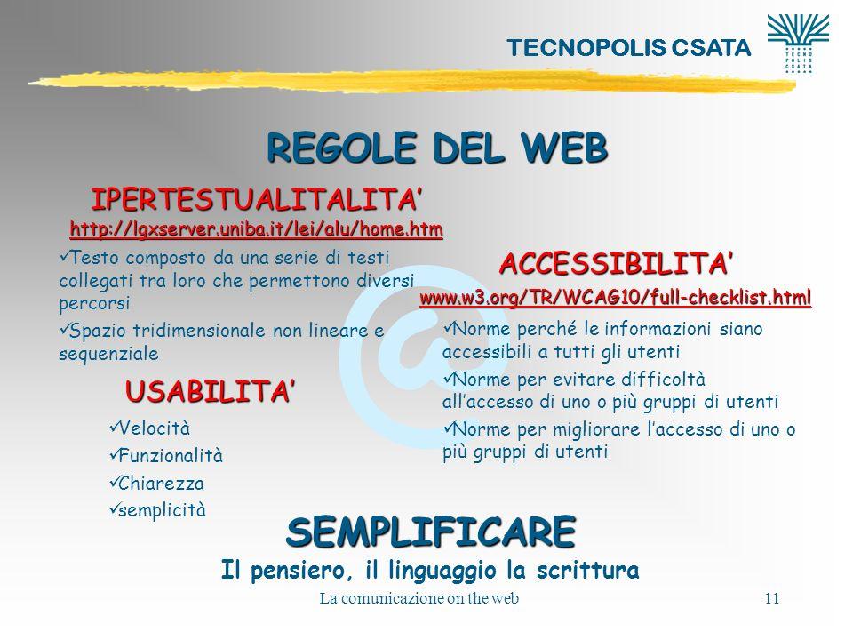 @ TECNOPOLIS CSATA La comunicazione on the web11 REGOLE DEL WEB USABILITA ACCESSIBILITA www.w3.org/TR/WCAG10/full-checklist.html IPERTESTUALITALITA http://lgxserver.uniba.it/lei/alu/home.htm http://lgxserver.uniba.it/lei/alu/home.htm Velocità Funzionalità Chiarezza semplicità Norme perché le informazioni siano accessibili a tutti gli utenti Norme per evitare difficoltà allaccesso di uno o più gruppi di utenti Norme per migliorare laccesso di uno o più gruppi di utenti Testo composto da una serie di testi collegati tra loro che permettono diversi percorsi Spazio tridimensionale non lineare e sequenziale SEMPLIFICARE Il pensiero, il linguaggio la scrittura