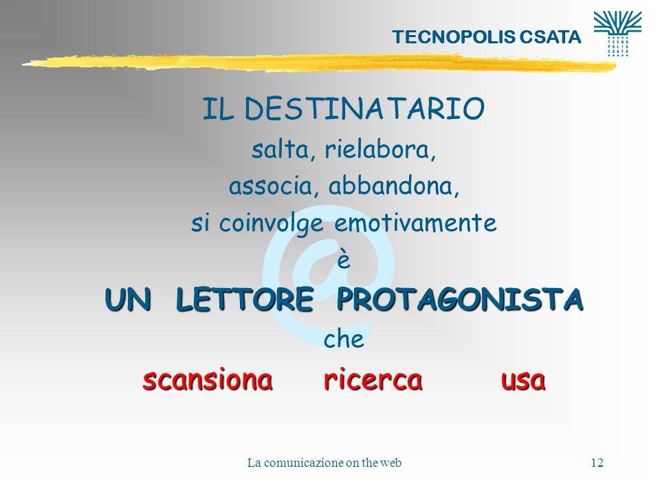 @ TECNOPOLIS CSATA La comunicazione on the web12 IL DESTINATARIO salta, rielabora, associa, abbandona, si coinvolge emotivamente è UN LETTORE PROTAGONISTA che scansiona ricerca usa