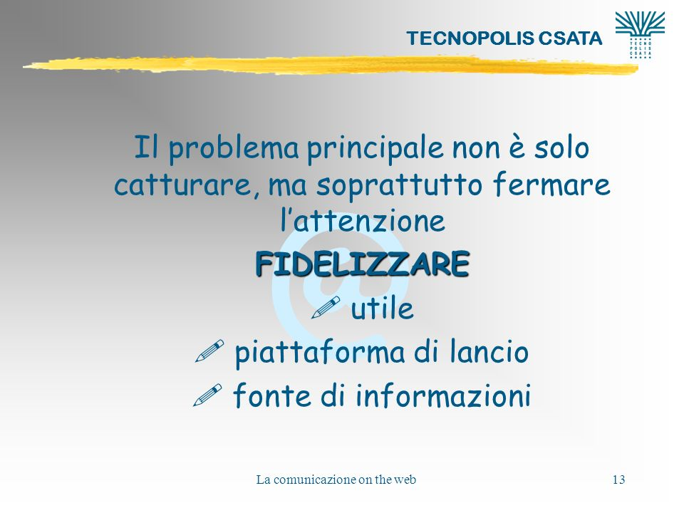 @ TECNOPOLIS CSATA La comunicazione on the web13 Il problema principale non è solo catturare, ma soprattutto fermare lattenzioneFIDELIZZARE .