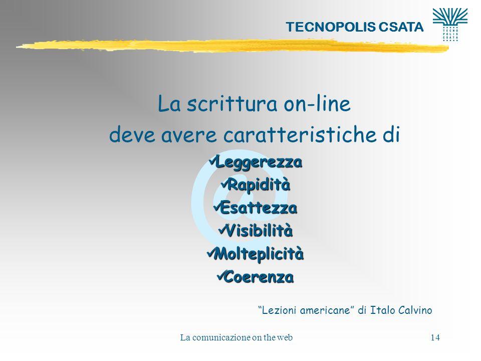@ TECNOPOLIS CSATA La comunicazione on the web14 La scrittura on-line deve avere caratteristiche di Leggerezza Leggerezza Rapidità Rapidità Esattezza Esattezza Visibilità Visibilità Molteplicità Molteplicità Coerenza Coerenza Lezioni americane di Italo Calvino