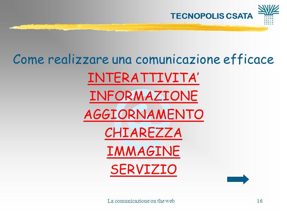 @ TECNOPOLIS CSATA La comunicazione on the web16 Come realizzare una comunicazione efficace INTERATTIVITA INFORMAZIONE AGGIORNAMENTO CHIAREZZA IMMAGINE SERVIZIO