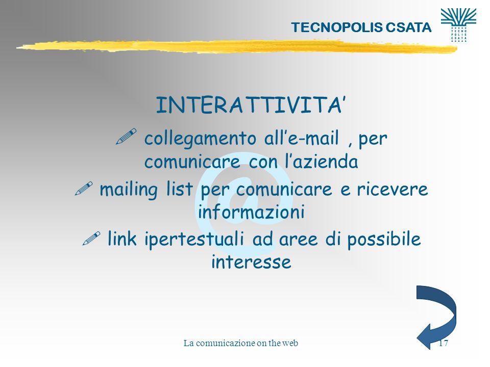 @ TECNOPOLIS CSATA La comunicazione on the web17 INTERATTIVITA ! collegamento alle-mail, per comunicare con lazienda ! mailing list per comunicare e r