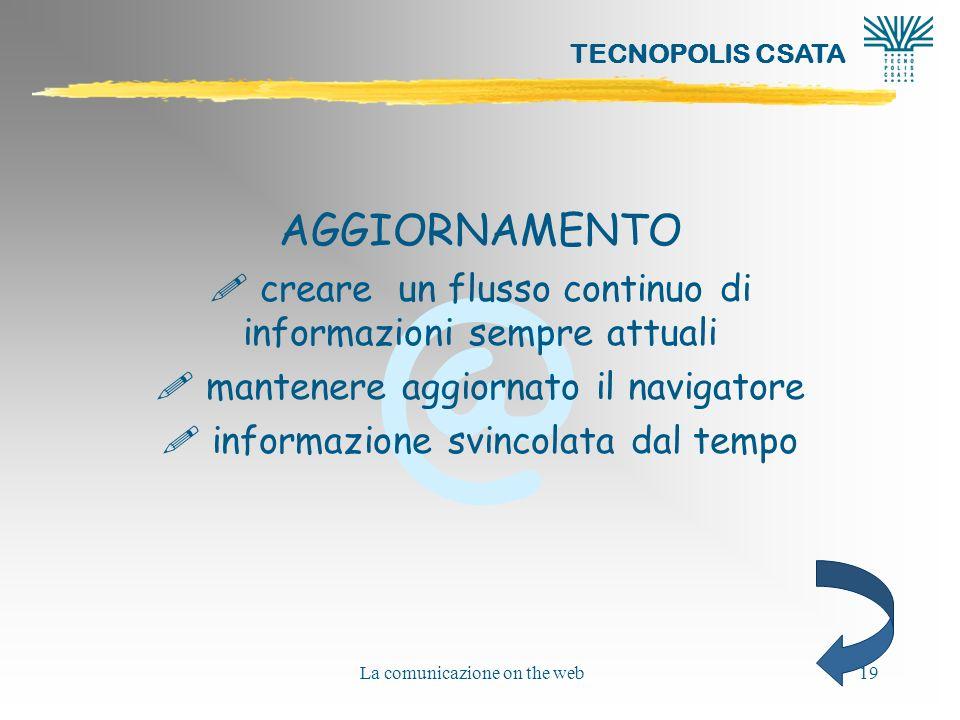 @ TECNOPOLIS CSATA La comunicazione on the web19 AGGIORNAMENTO ! creare un flusso continuo di informazioni sempre attuali ! mantenere aggiornato il na