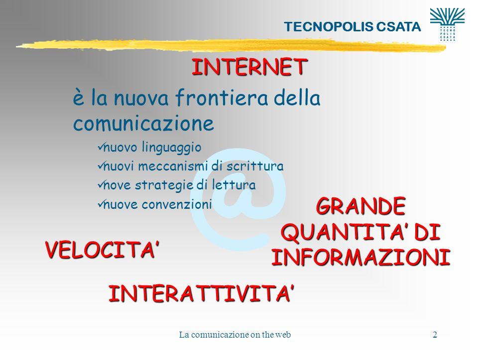 @ TECNOPOLIS CSATA La comunicazione on the web2 INTERNET è la nuova frontiera della comunicazione nuovo linguaggio nuovi meccanismi di scrittura nove strategie di lettura nuove convenzioni VELOCITA INTERATTIVITA GRANDE QUANTITA DI INFORMAZIONI