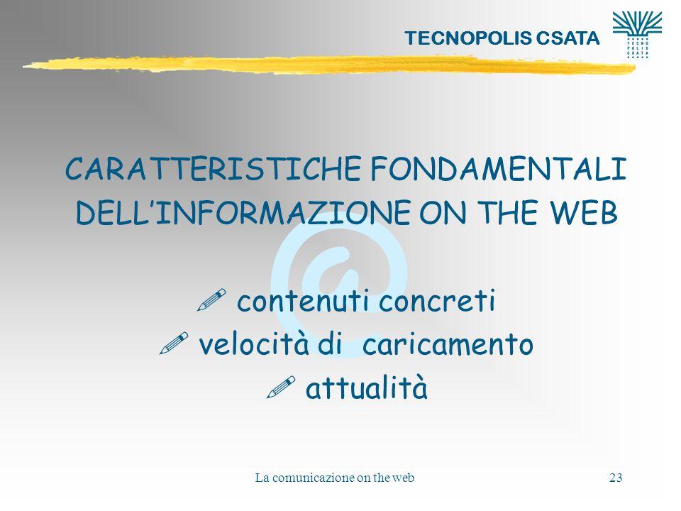 @ TECNOPOLIS CSATA La comunicazione on the web23 CARATTERISTICHE FONDAMENTALI DELLINFORMAZIONE ON THE WEB ! contenuti concreti ! velocità di caricamen