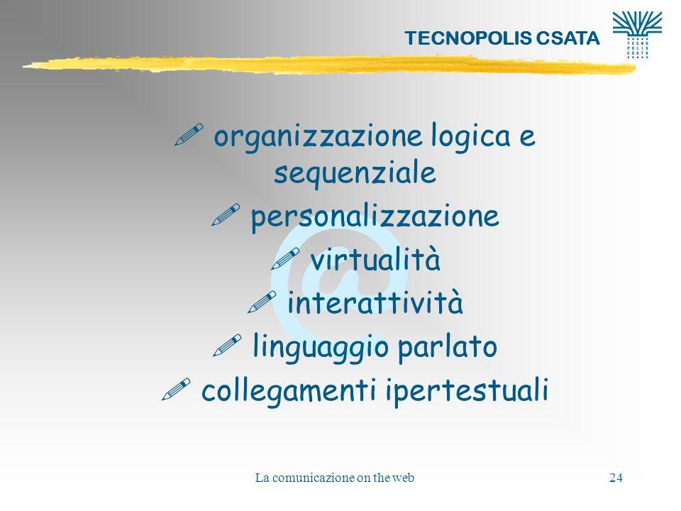 @ TECNOPOLIS CSATA La comunicazione on the web24 ! organizzazione logica e sequenziale ! personalizzazione ! virtualità ! interattività ! linguaggio p