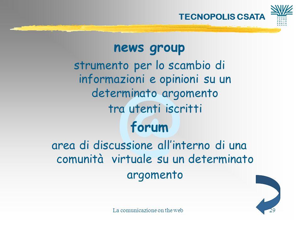 @ TECNOPOLIS CSATA La comunicazione on the web29 news group strumento per lo scambio di informazioni e opinioni su un determinato argomento tra utenti iscritti forum area di discussione allinterno di una comunità virtuale su un determinato argomento