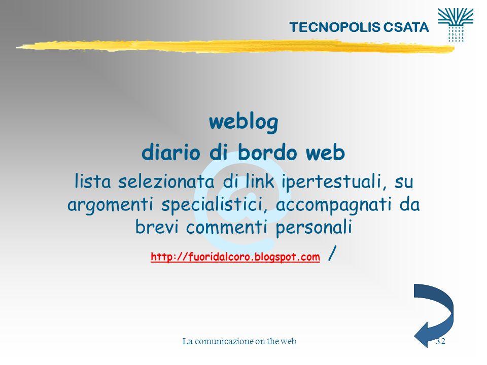 @ TECNOPOLIS CSATA La comunicazione on the web32 weblog diario di bordo web lista selezionata di link ipertestuali, su argomenti specialistici, accompagnati da brevi commenti personali http://fuoridalcoro.blogspot.comhttp://fuoridalcoro.blogspot.com /