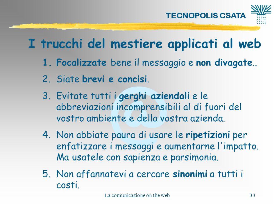 @ TECNOPOLIS CSATA La comunicazione on the web33 I trucchi del mestiere applicati al web 1.Focalizzate bene il messaggio e non divagate.. 2.Siate brev