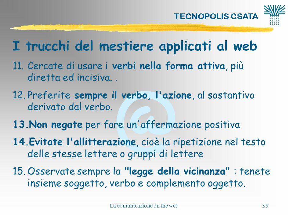 @ TECNOPOLIS CSATA La comunicazione on the web35 I trucchi del mestiere applicati al web 11.Cercate di usare i verbi nella forma attiva, più diretta e