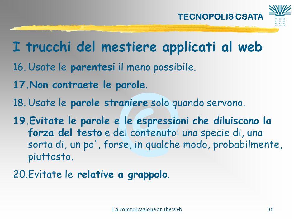 @ TECNOPOLIS CSATA La comunicazione on the web36 I trucchi del mestiere applicati al web 16.Usate le parentesi il meno possibile. 17.Non contraete le