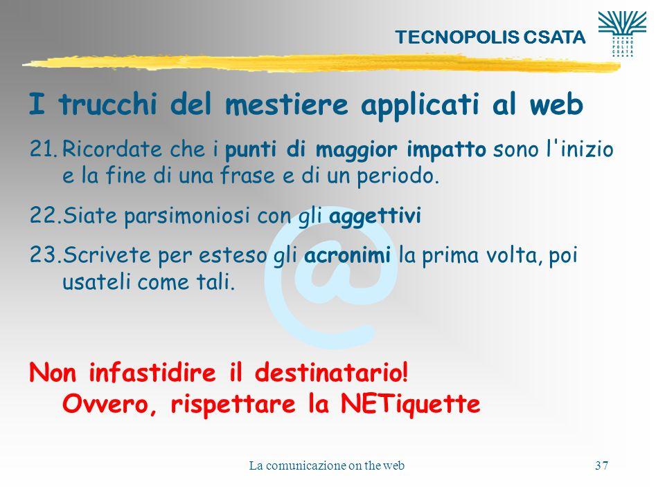 @ TECNOPOLIS CSATA La comunicazione on the web37 I trucchi del mestiere applicati al web 21.Ricordate che i punti di maggior impatto sono l inizio e la fine di una frase e di un periodo.