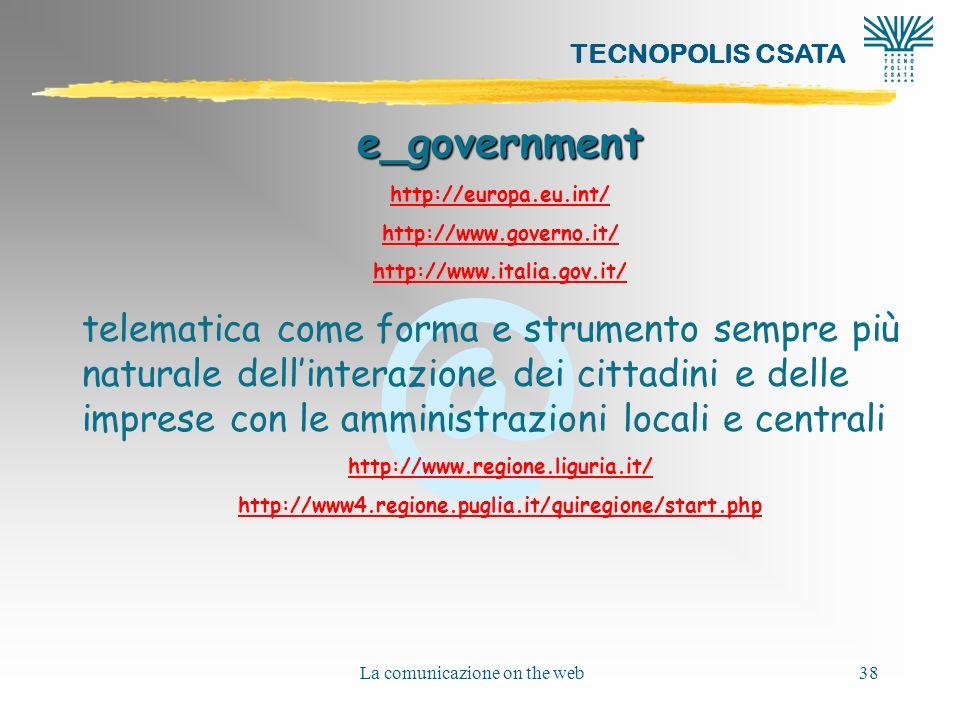 @ TECNOPOLIS CSATA La comunicazione on the web38 e_government http://europa.eu.int/ http://www.governo.it/ http://www.italia.gov.it/ telematica come forma e strumento sempre più naturale dellinterazione dei cittadini e delle imprese con le amministrazioni locali e centrali http://www.regione.liguria.it/ http://www4.regione.puglia.it/quiregione/start.php