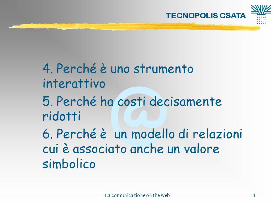 @ TECNOPOLIS CSATA La comunicazione on the web4 4. Perché è uno strumento interattivo 5. Perché ha costi decisamente ridotti 6. Perché è un modello di