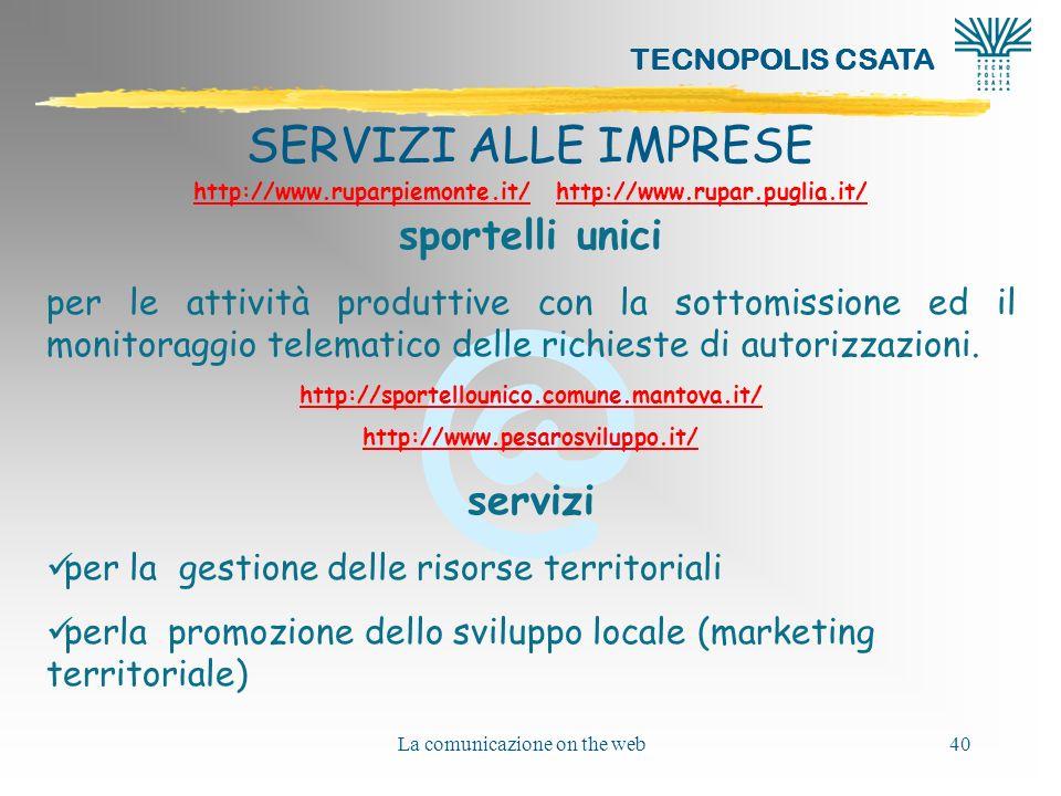 @ TECNOPOLIS CSATA La comunicazione on the web40 SERVIZI ALLE IMPRESE http://www.ruparpiemonte.it/http://www.ruparpiemonte.it/ http://www.rupar.puglia.it/http://www.rupar.puglia.it/ sportelli unici per le attività produttive con la sottomissione ed il monitoraggio telematico delle richieste di autorizzazioni.