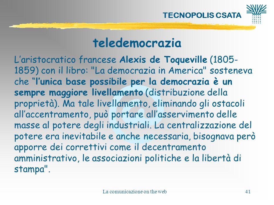 @ TECNOPOLIS CSATA La comunicazione on the web41 teledemocrazia Laristocratico francese Alexis de Toqueville (1805- 1859) con il libro: La democrazia in America sosteneva che lunica base possibile per la democrazia è un sempre maggiore livellamento (distribuzione della proprietà).